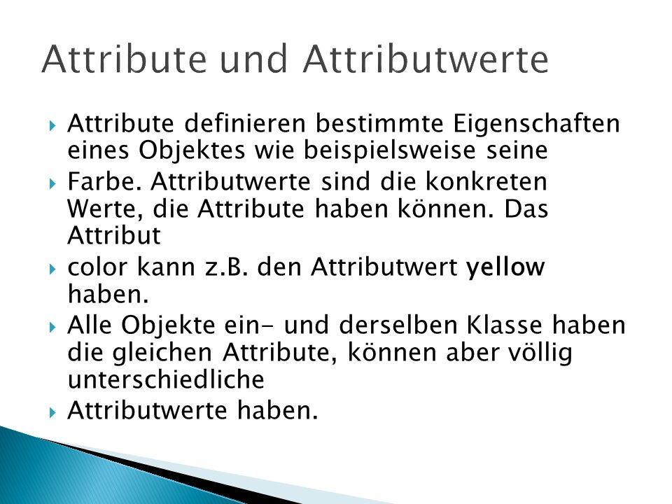 Attribute definieren bestimmte Eigenschaften eines Objektes wie beispielsweise seine Farbe. Attributwerte sind die konkreten Werte, die Attribute habe