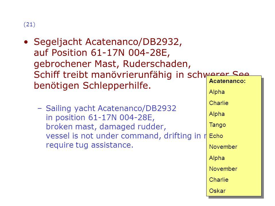 (21) Segeljacht Acatenanco/DB2932, auf Position 61-17N 004-28E, gebrochener Mast, Ruderschaden, Schiff treibt manövrierunfähig in schwerer See, benöti