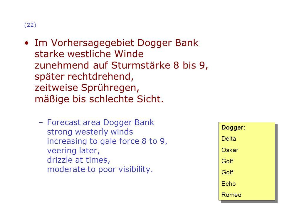 (22) Im Vorhersagegebiet Dogger Bank starke westliche Winde zunehmend auf Sturmstärke 8 bis 9, später rechtdrehend, zeitweise Sprühregen, mäßige bis s