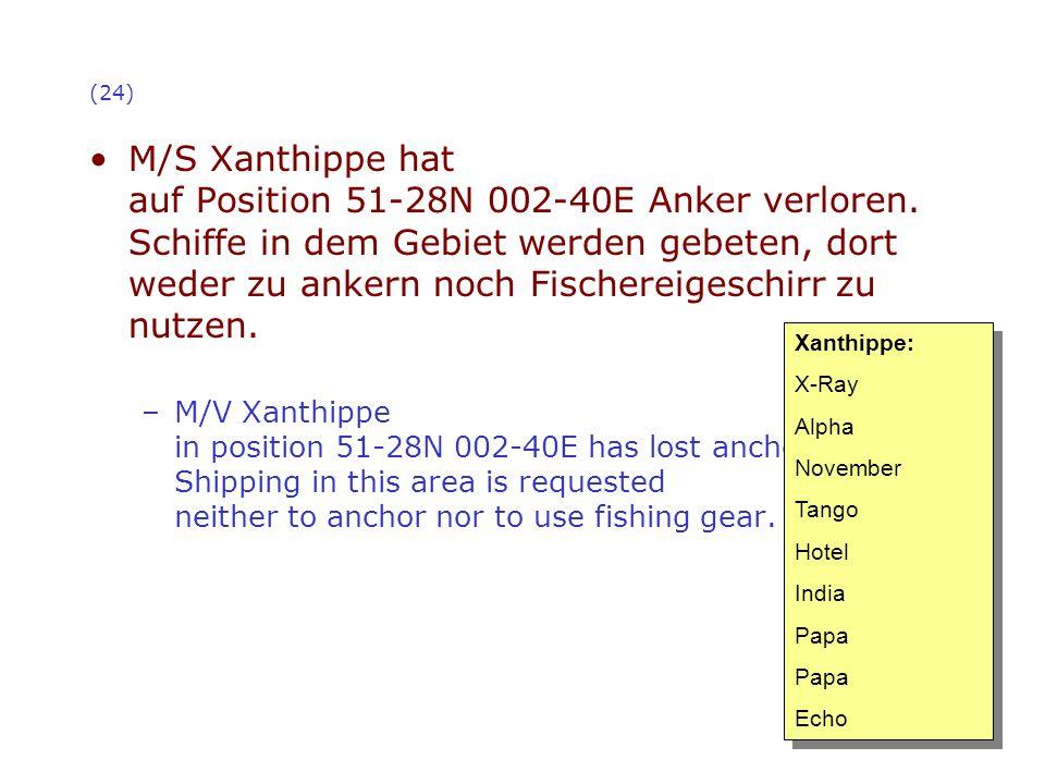 (24) M/S Xanthippe hat auf Position 51-28N 002-40E Anker verloren. Schiffe in dem Gebiet werden gebeten, dort weder zu ankern noch Fischereigeschirr z
