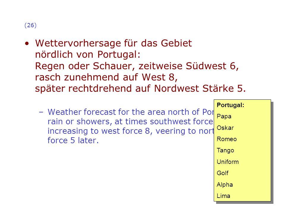(26) Wettervorhersage für das Gebiet nördlich von Portugal: Regen oder Schauer, zeitweise Südwest 6, rasch zunehmend auf West 8, später rechtdrehend a