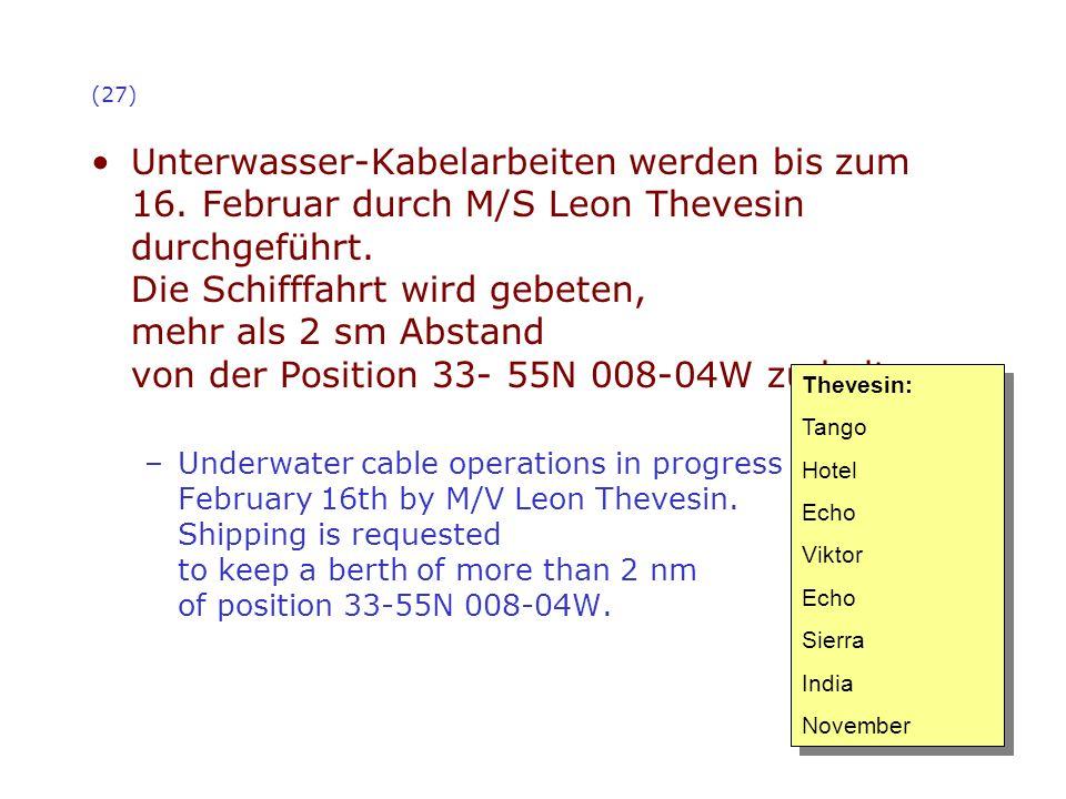 (27) Unterwasser-Kabelarbeiten werden bis zum 16. Februar durch M/S Leon Thevesin durchgeführt. Die Schifffahrt wird gebeten, mehr als 2 sm Abstand vo