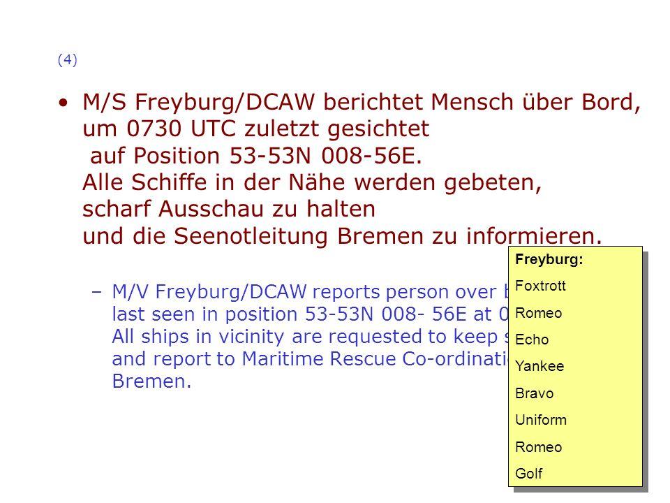 (4) M/S Freyburg/DCAW berichtet Mensch über Bord, um 0730 UTC zuletzt gesichtet auf Position 53-53N 008-56E. Alle Schiffe in der Nähe werden gebeten,