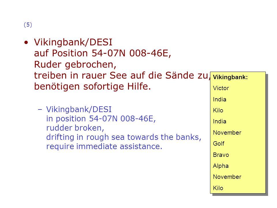 (5) Vikingbank/DESI auf Position 54-07N 008-46E, Ruder gebrochen, treiben in rauer See auf die Sände zu, benötigen sofortige Hilfe. –Vikingbank/DESI i