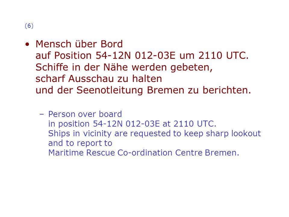 (6) Mensch über Bord auf Position 54-12N 012-03E um 2110 UTC. Schiffe in der Nähe werden gebeten, scharf Ausschau zu halten und der Seenotleitung Brem