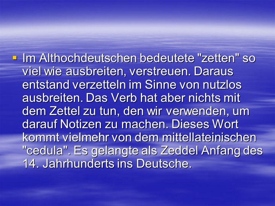 Im Althochdeutschen bedeutete zetten so viel wie ausbreiten, verstreuen.
