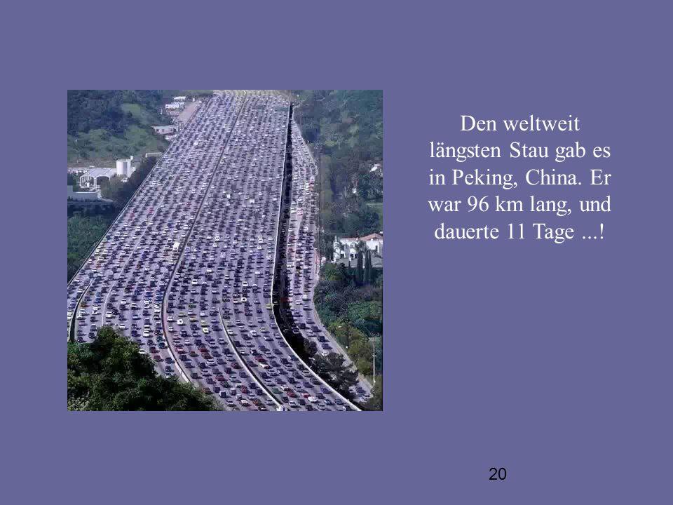 20 Den weltweit längsten Stau gab es in Peking, China. Er war 96 km lang, und dauerte 11 Tage...!