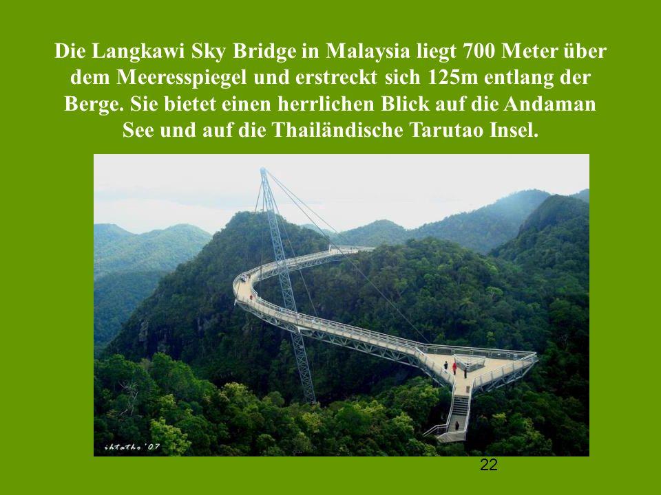 22 Die Langkawi Sky Bridge in Malaysia liegt 700 Meter über dem Meeresspiegel und erstreckt sich 125m entlang der Berge. Sie bietet einen herrlichen B
