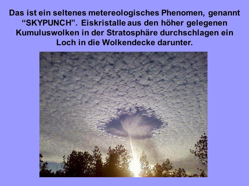 9 Das ist ein seltenes metereologisches Phenomen, genannt SKYPUNCH. Eiskristalle aus den höher gelegenen Kumuluswolken in der Stratosphäre durchschlag