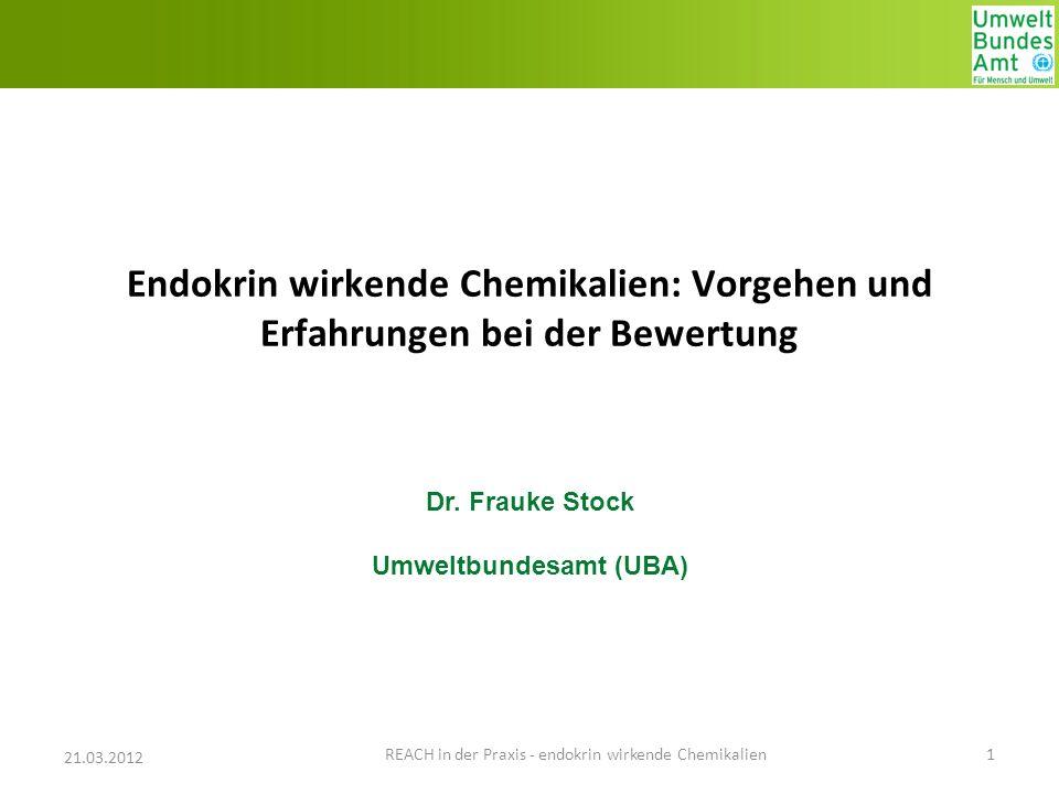 Endokrin wirkende Chemikalien: Vorgehen und Erfahrungen bei der Bewertung Dr. Frauke Stock Umweltbundesamt (UBA) 21.03.2012 1 REACH in der Praxis - en
