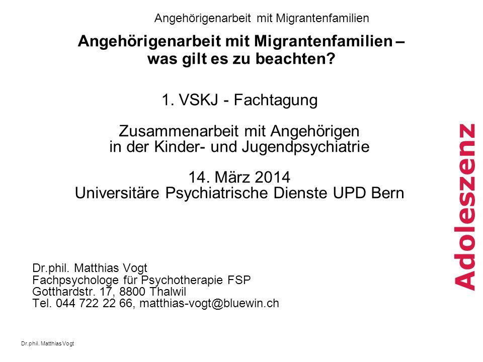 Dr.phil. Matthias Vogt Angehörigenarbeit mit Migrantenfamilien Adoleszenz Angehörigenarbeit mit Migrantenfamilien – was gilt es zu beachten? 1. VSKJ -