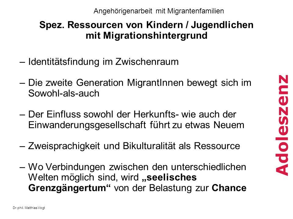 Dr.phil. Matthias Vogt Angehörigenarbeit mit Migrantenfamilien Adoleszenz Spez. Ressourcen von Kindern / Jugendlichen mit Migrationshintergrund –Ident