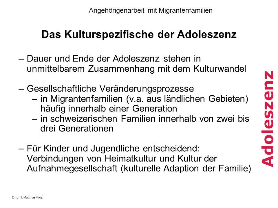 Dr.phil. Matthias Vogt Angehörigenarbeit mit Migrantenfamilien Adoleszenz Das Kulturspezifische der Adoleszenz –Dauer und Ende der Adoleszenz stehen i
