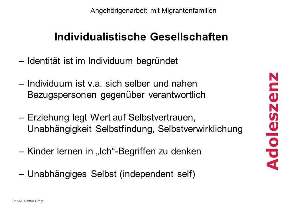 Dr.phil. Matthias Vogt Angehörigenarbeit mit Migrantenfamilien Adoleszenz Individualistische Gesellschaften –Identität ist im Individuum begründet –In