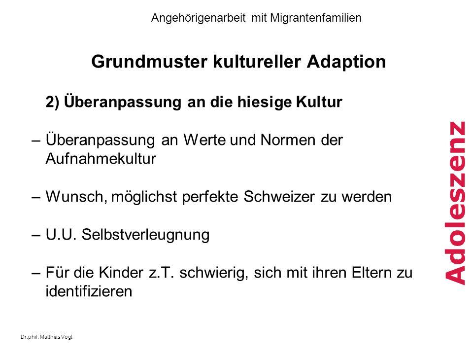 Dr.phil. Matthias Vogt Angehörigenarbeit mit Migrantenfamilien Adoleszenz Grundmuster kultureller Adaption 2) Überanpassung an die hiesige Kultur –Übe