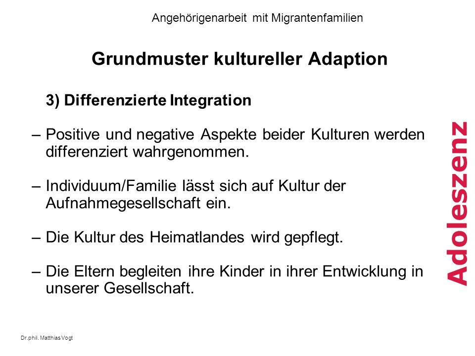 Dr.phil. Matthias Vogt Angehörigenarbeit mit Migrantenfamilien Adoleszenz Grundmuster kultureller Adaption 3) Differenzierte Integration –Positive und