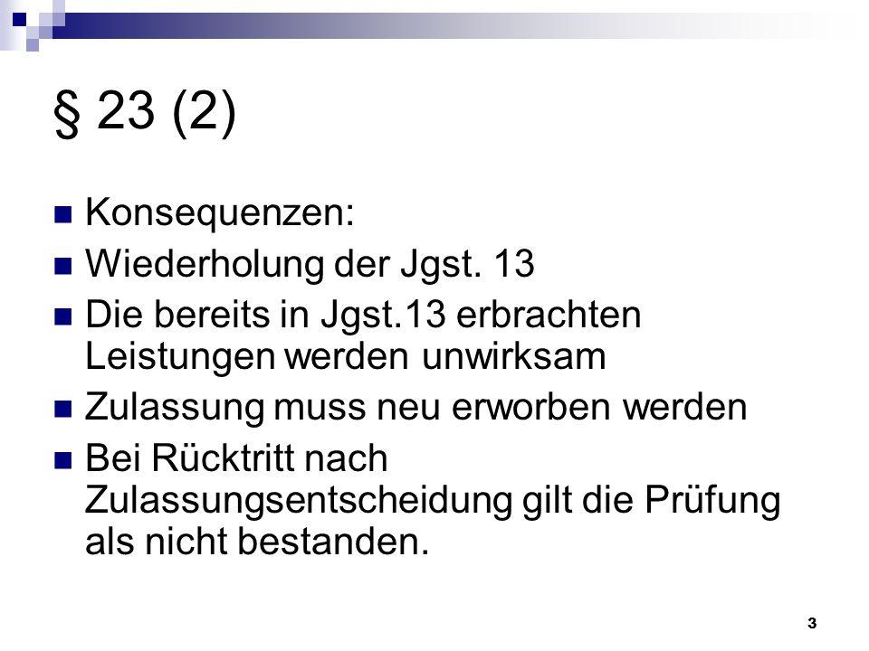 3 § 23 (2) Konsequenzen: Wiederholung der Jgst. 13 Die bereits in Jgst.13 erbrachten Leistungen werden unwirksam Zulassung muss neu erworben werden Be