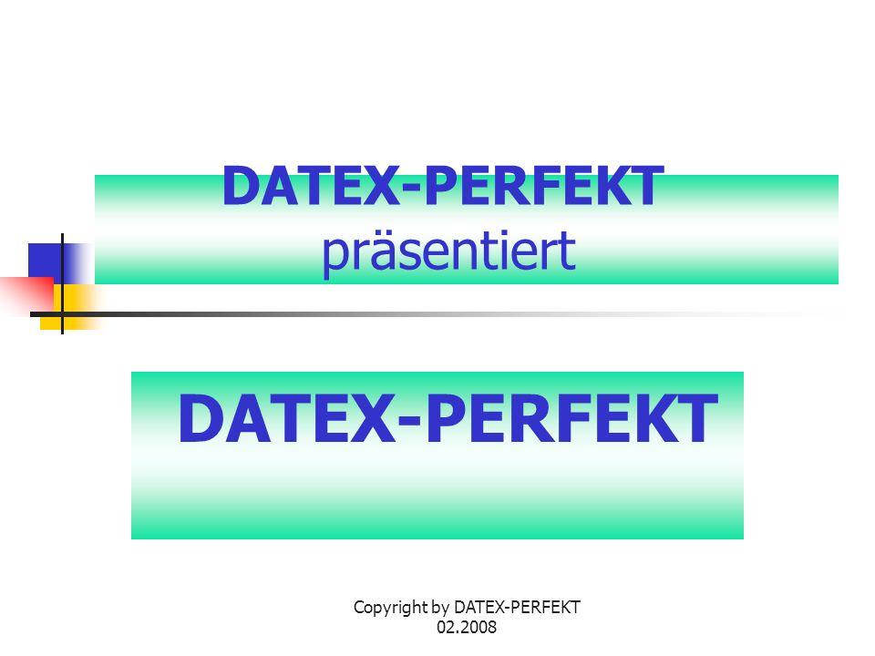 Copyright by DATEX-PERFEKT 02.2008 DATEX-PERFEKT präsentiert DATEX-PERFEKT