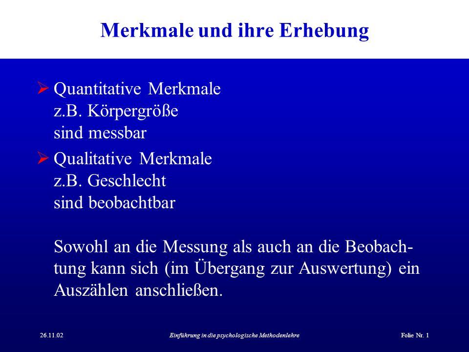 26.11.02Einführung in die psychologische MethodenlehreFolie Nr. 1 Merkmale und ihre Erhebung Quantitative Merkmale z.B. Körpergröße sind messbar Quali