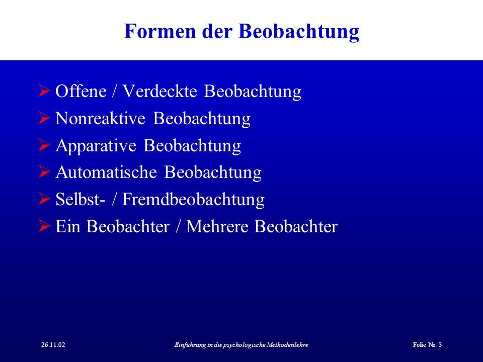26.11.02Einführung in die psychologische MethodenlehreFolie Nr. 3 Formen der Beobachtung Offene / Verdeckte Beobachtung Nonreaktive Beobachtung Appara