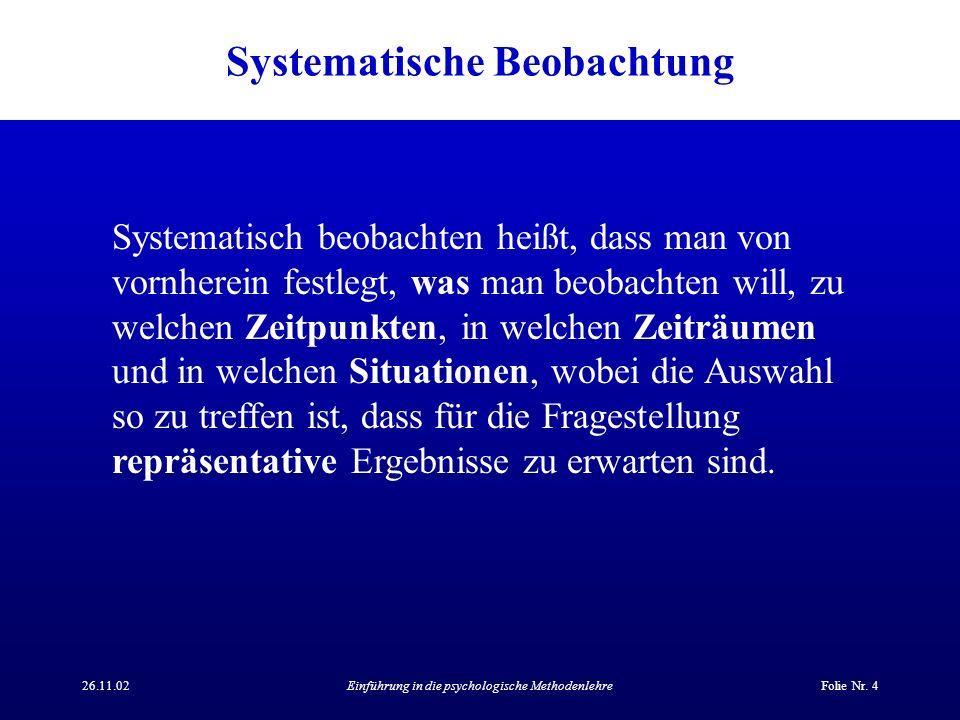 26.11.02Einführung in die psychologische MethodenlehreFolie Nr. 4 Systematische Beobachtung Systematisch beobachten heißt, dass man von vornherein fes