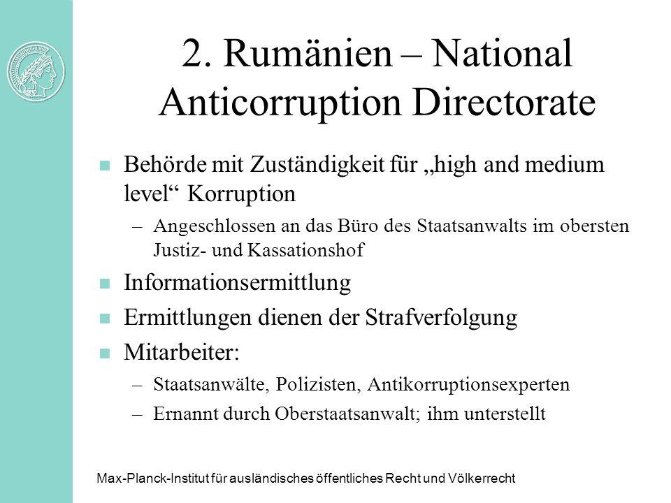 2. Rumänien – National Anticorruption Directorate n Behörde mit Zuständigkeit für high and medium level Korruption –Angeschlossen an das Büro des Staa