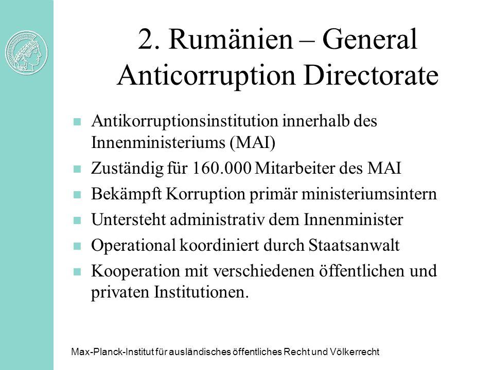 2. Rumänien – General Anticorruption Directorate Max-Planck-Institut für ausländisches öffentliches Recht und Völkerrecht n Antikorruptionsinstitution