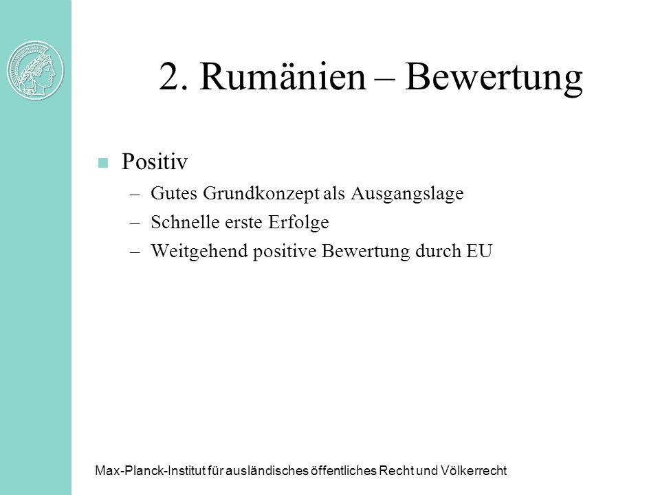 2. Rumänien – Bewertung Max-Planck-Institut für ausländisches öffentliches Recht und Völkerrecht n Positiv –Gutes Grundkonzept als Ausgangslage –Schne