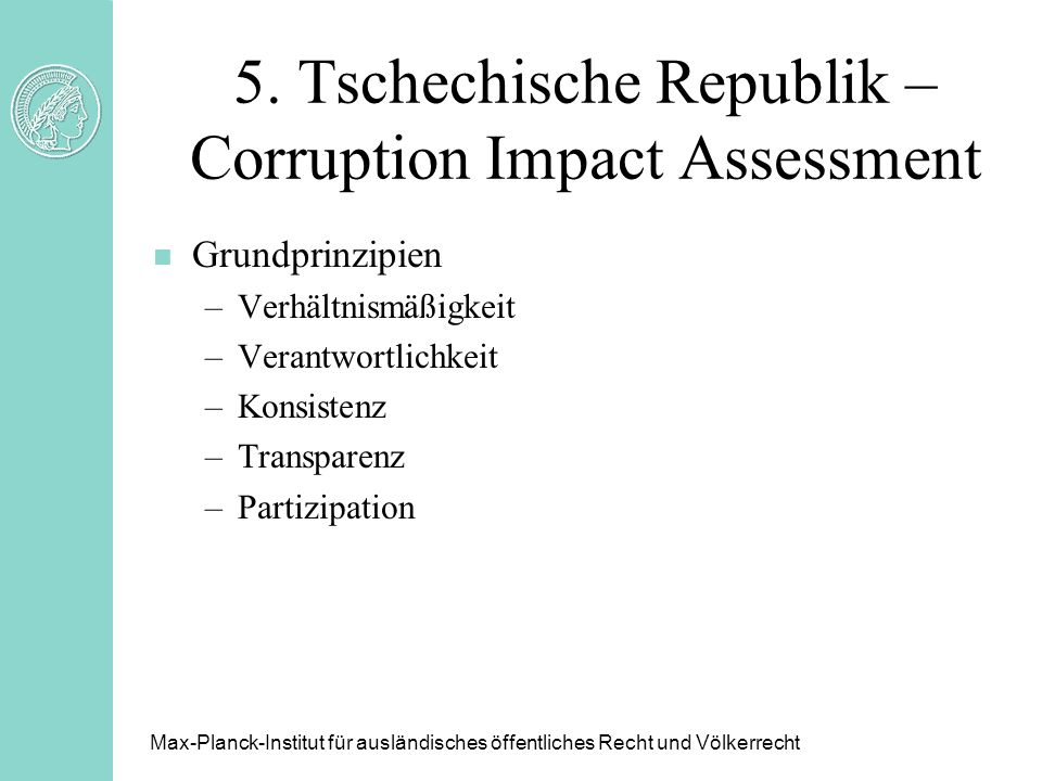 5. Tschechische Republik – Corruption Impact Assessment n Grundprinzipien –Verhältnismäßigkeit –Verantwortlichkeit –Konsistenz –Transparenz –Partizipa
