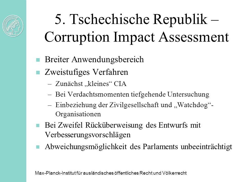 5. Tschechische Republik – Corruption Impact Assessment n Breiter Anwendungsbereich n Zweistufiges Verfahren –Zunächst kleines CIA –Bei Verdachtsmomen