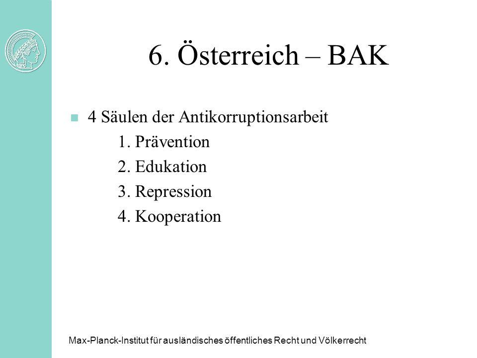 6. Österreich – BAK n 4 Säulen der Antikorruptionsarbeit 1. Prävention 2. Edukation 3. Repression 4. Kooperation Max-Planck-Institut für ausländisches