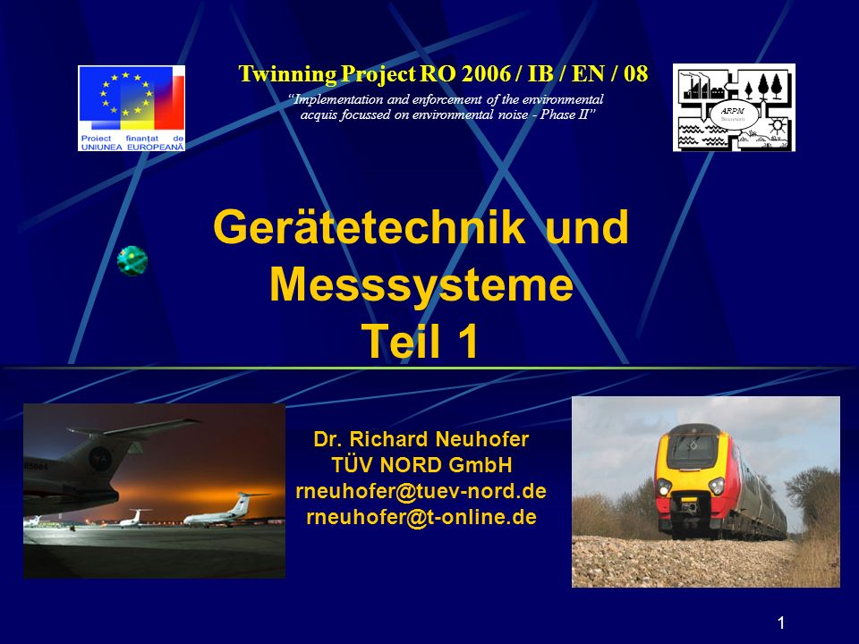 1 Twinning Project RO 2006 / IB / EN / 08 Implementation and enforcement of the environmental acquis focussed on environmental noise - Phase II Gerätetechnik und Messsysteme Teil 1 Dr.