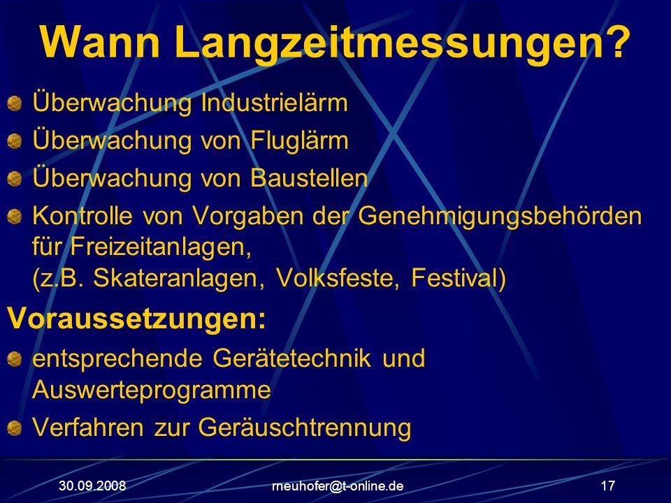 30.09.2008rneuhofer@t-online.de17 Wann Langzeitmessungen? Überwachung Industrielärm Überwachung von Fluglärm Überwachung von Baustellen Kontrolle von