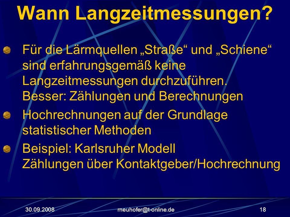 30.09.2008rneuhofer@t-online.de18 Wann Langzeitmessungen? Für die Lärmquellen Straße und Schiene sind erfahrungsgemäß keine Langzeitmessungen durchzuf