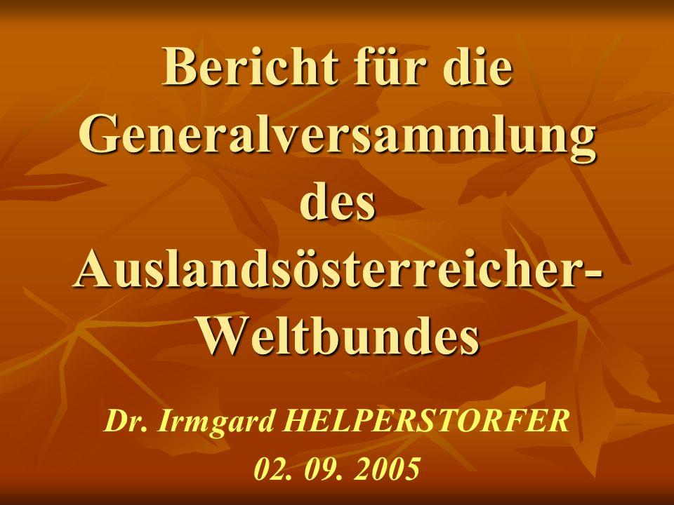 Bericht für die Generalversammlung des Auslandsösterreicher- Weltbundes Dr. Irmgard HELPERSTORFER 02. 09. 2005