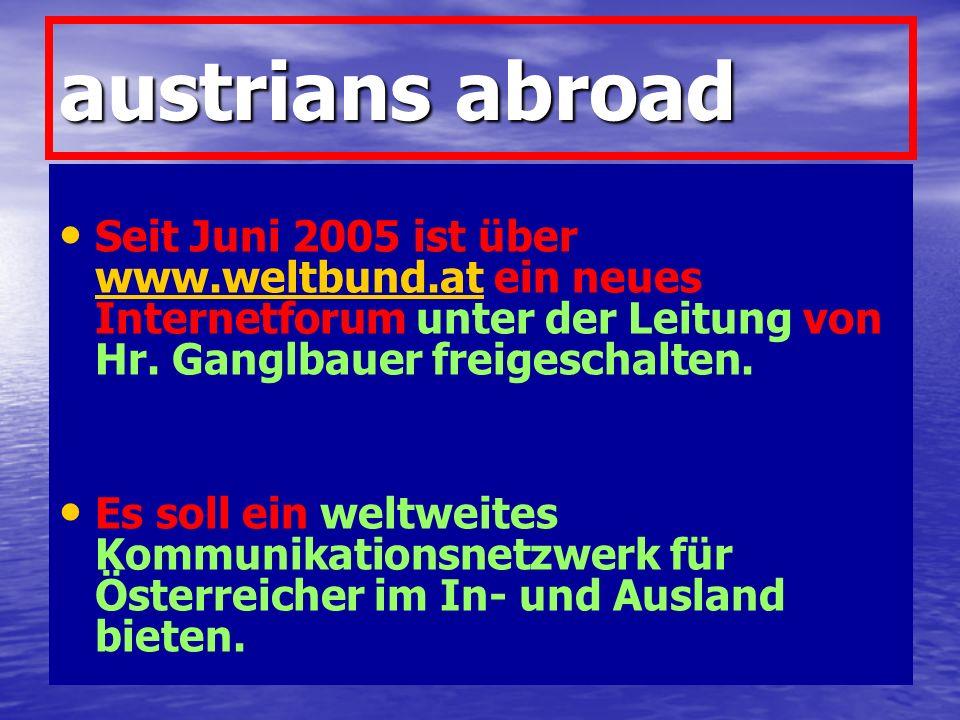 austrians abroad Seit Juni 2005 ist über www.weltbund.at ein neues Internetforum unter der Leitung von Hr. Ganglbauer freigeschalten. www.weltbund.at