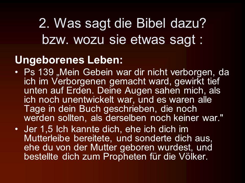 2. Was sagt die Bibel dazu? bzw. wozu sie etwas sagt : Ungeborenes Leben: Ps 139 Mein Gebein war dir nicht verborgen, da ich im Verborgenen gemacht wa