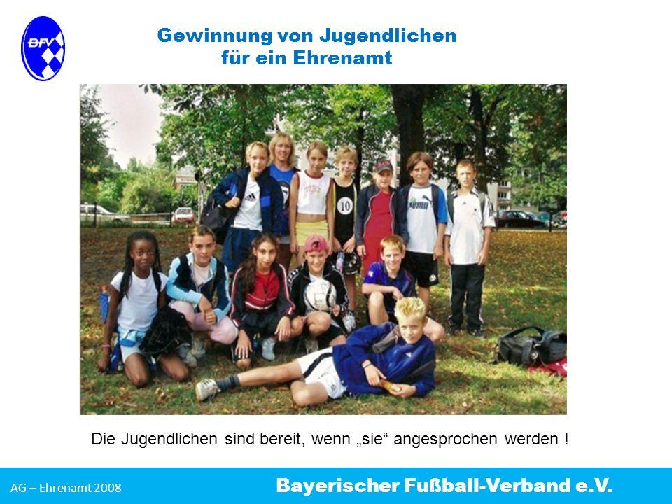AG – Ehrenamt 2008 Bayerischer Fußball-Verband e.V. Gewinnung von Jugendlichen für ein Ehrenamt Die Jugendlichen sind bereit, wenn sie angesprochen we