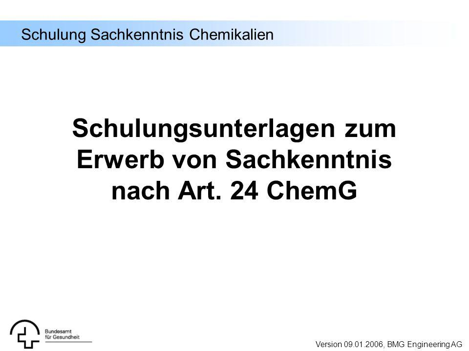 Schulung Sachkenntnis Chemikalien Schulungsunterlagen zum Erwerb von Sachkenntnis nach Art. 24 ChemG Version 09.01.2006, BMG Engineering AG
