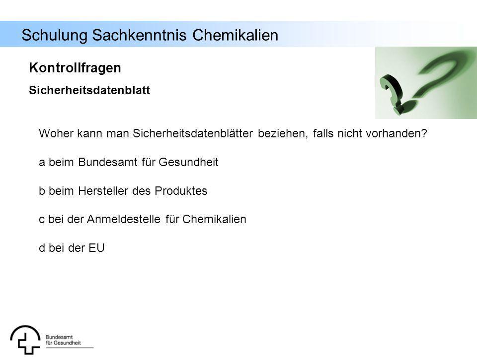 Schulung Sachkenntnis Chemikalien Woher kann man Sicherheitsdatenblätter beziehen, falls nicht vorhanden? a beim Bundesamt für Gesundheit b beim Herst