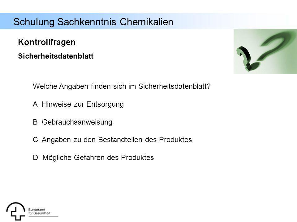Schulung Sachkenntnis Chemikalien Welche Angaben finden sich im Sicherheitsdatenblatt? A Hinweise zur Entsorgung B Gebrauchsanweisung C Angaben zu den