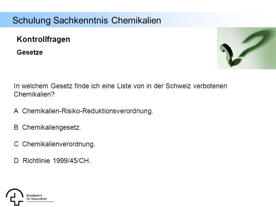 Schulung Sachkenntnis Chemikalien Kontrollfragen Gesetze In welchem Gesetz finde ich eine Liste von in der Schweiz verbotenen Chemikalien? A Chemikali