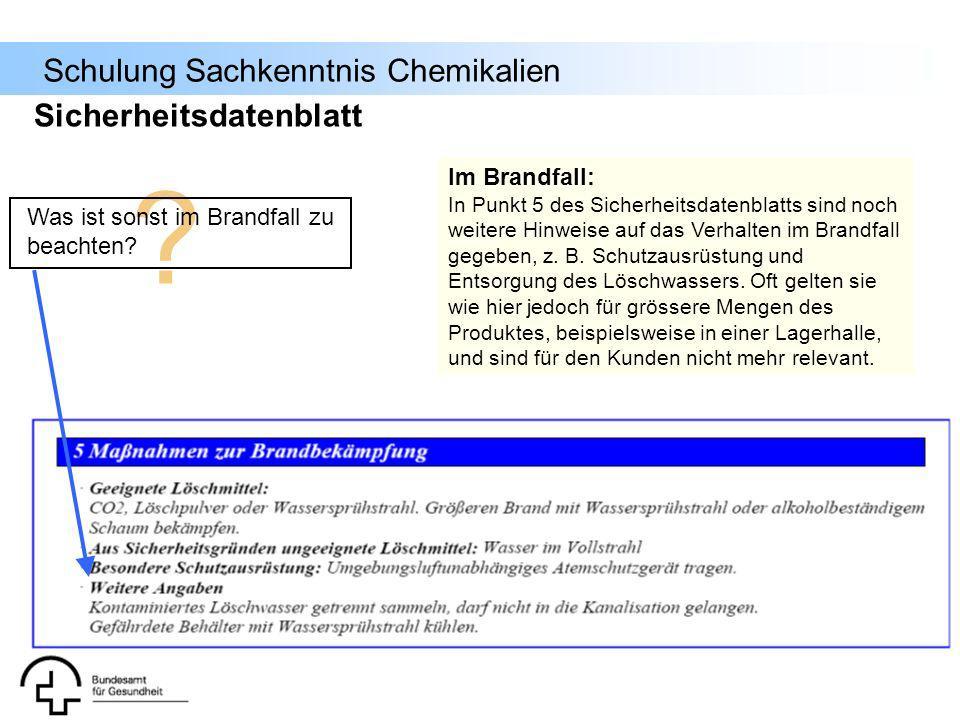 Schulung Sachkenntnis Chemikalien Sicherheitsdatenblatt ? Was ist sonst im Brandfall zu beachten? Im Brandfall: In Punkt 5 des Sicherheitsdatenblatts