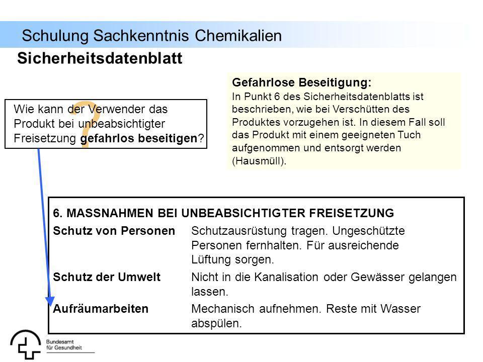 Schulung Sachkenntnis Chemikalien Sicherheitsdatenblatt 6. MASSNAHMEN BEI UNBEABSICHTIGTER FREISETZUNG Schutz von PersonenSchutzausrüstung tragen. Ung