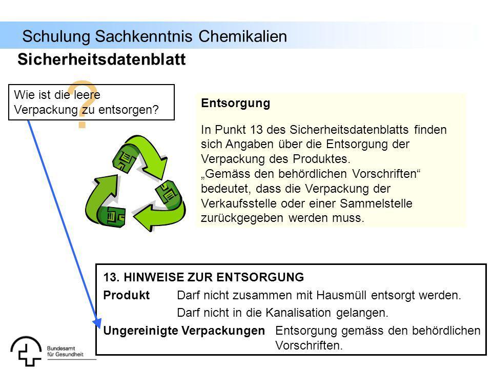 Schulung Sachkenntnis Chemikalien ? Wie ist die leere Verpackung zu entsorgen? Entsorgung In Punkt 13 des Sicherheitsdatenblatts finden sich Angaben ü