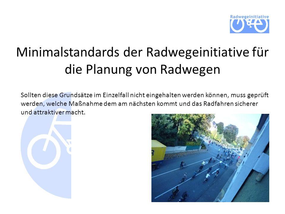 Minimalstandards der Radwegeinitiative für die Planung von Radwegen Sollten diese Grundsätze im Einzelfall nicht eingehalten werden können, muss geprüft werden, welche Maßnahme dem am nächsten kommt und das Radfahren sicherer und attraktiver macht.