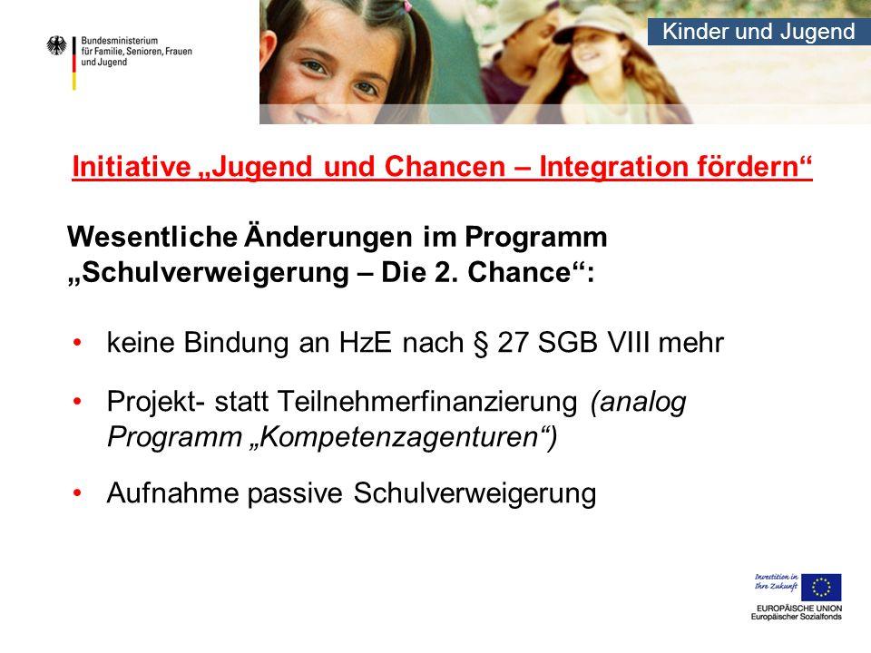 Kinder und Jugend Initiative Jugend und Chancen – Integration fördern keine Bindung an HzE nach § 27 SGB VIII mehr Projekt- statt Teilnehmerfinanzieru