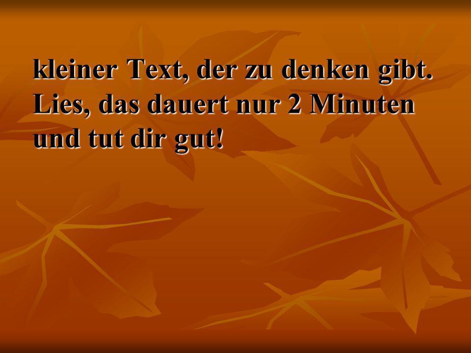 kleiner Text, der zu denken gibt. Lies, das dauert nur 2 Minuten und tut dir gut! kleiner Text, der zu denken gibt. Lies, das dauert nur 2 Minuten und