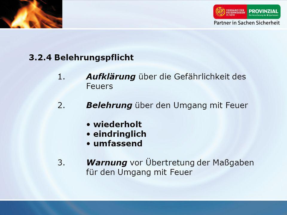 3.2.4 Belehrungspflicht 1. Aufklärung über die Gefährlichkeit des Feuers 2. Belehrung über den Umgang mit Feuer wiederholt eindringlich umfassend 3. W