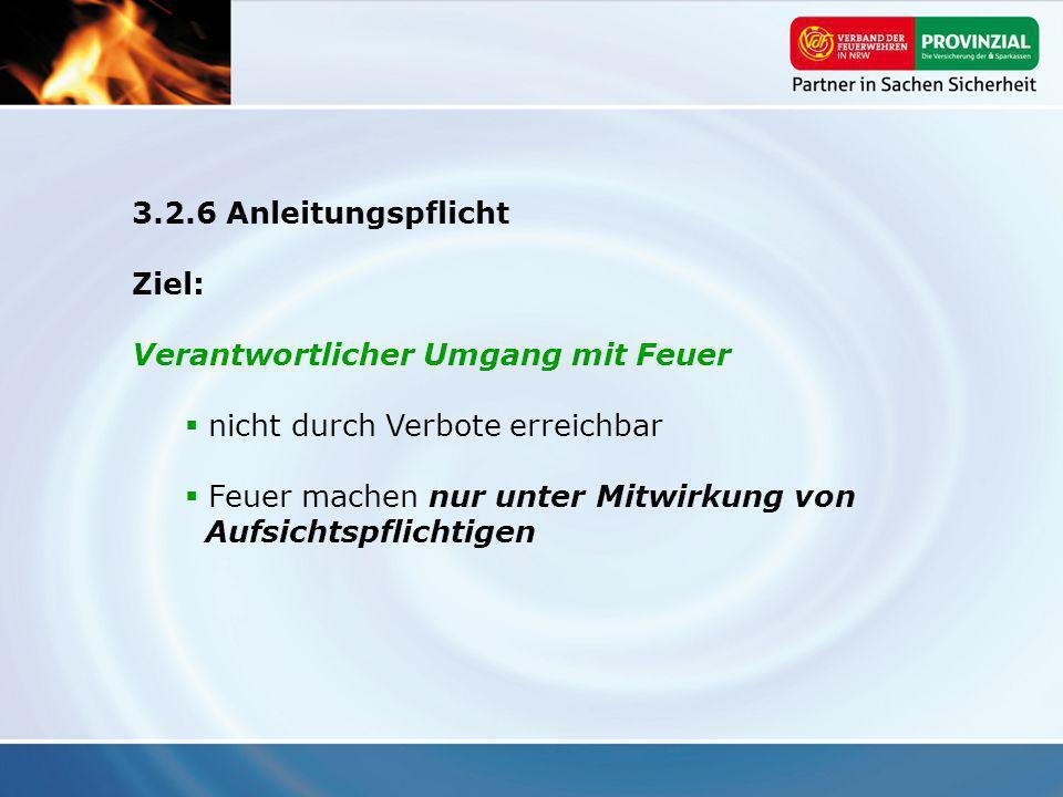 3.2.6 Anleitungspflicht Ziel: Verantwortlicher Umgang mit Feuer nicht durch Verbote erreichbar Feuer machen nur unter Mitwirkung von Aufsichtspflichti